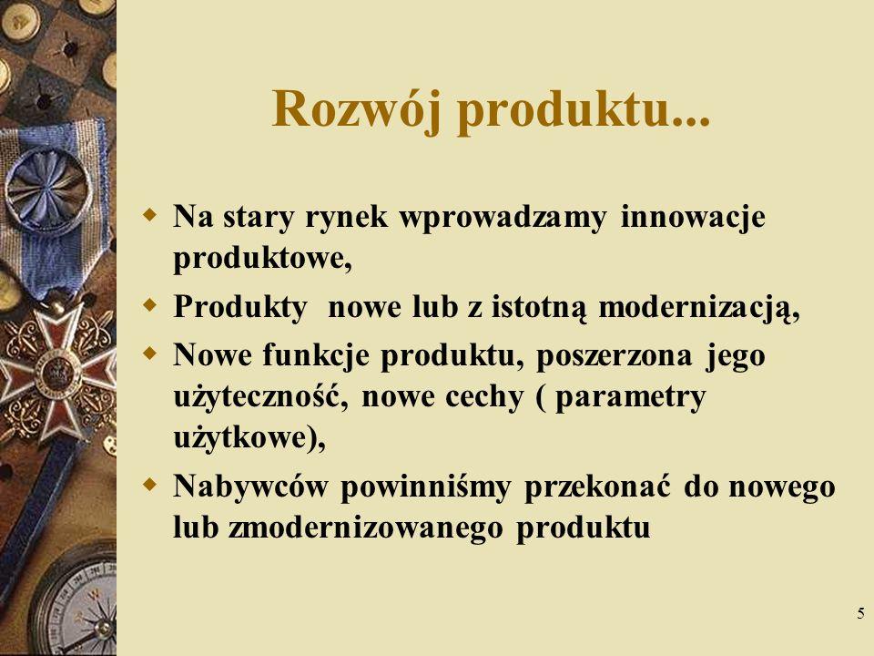 5 Rozwój produktu... Na stary rynek wprowadzamy innowacje produktowe, Produkty nowe lub z istotną modernizacją, Nowe funkcje produktu, poszerzona jego
