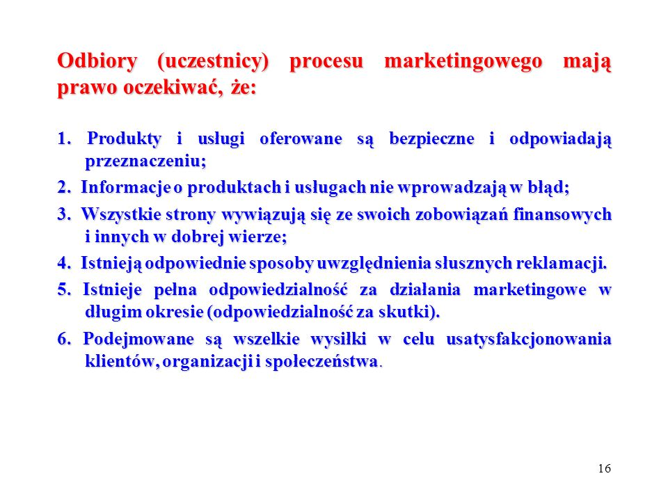 16 Odbiory (uczestnicy) procesu marketingowego mają prawo oczekiwać, że: 1. Produkty i usługi oferowane są bezpieczne i odpowiadają przeznaczeniu; 2.