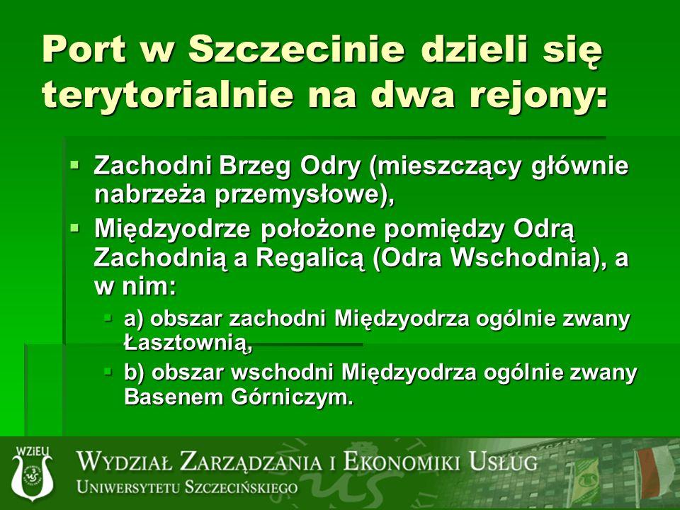 Port w Szczecinie dzieli się terytorialnie na dwa rejony: Zachodni Brzeg Odry (mieszczący głównie nabrzeża przemysłowe), Zachodni Brzeg Odry (mieszczący głównie nabrzeża przemysłowe), Międzyodrze położone pomiędzy Odrą Zachodnią a Regalicą (Odra Wschodnia), a w nim: Międzyodrze położone pomiędzy Odrą Zachodnią a Regalicą (Odra Wschodnia), a w nim: a) obszar zachodni Międzyodrza ogólnie zwany Łasztownią, a) obszar zachodni Międzyodrza ogólnie zwany Łasztownią, b) obszar wschodni Międzyodrza ogólnie zwany Basenem Górniczym.