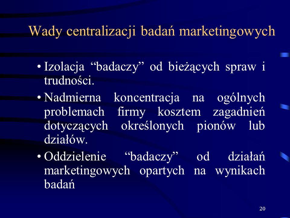 20 Wady centralizacji badań marketingowych Izolacja badaczy od bieżących spraw i trudności. Nadmierna koncentracja na ogólnych problemach firmy koszte