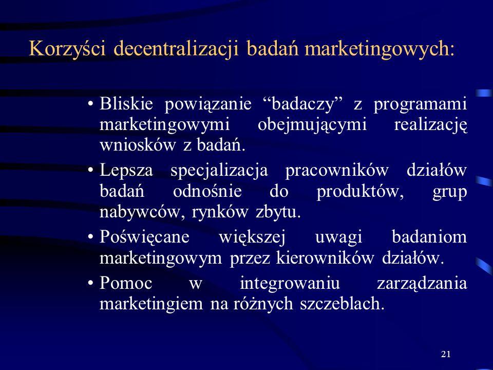 21 Korzyści decentralizacji badań marketingowych: Bliskie powiązanie badaczy z programami marketingowymi obejmującymi realizację wniosków z badań. Lep
