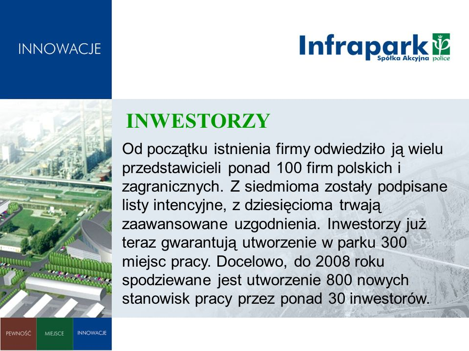 INWESTORZY Od początku istnienia firmy odwiedziło ją wielu przedstawicieli ponad 100 firm polskich i zagranicznych. Z siedmioma zostały podpisane list