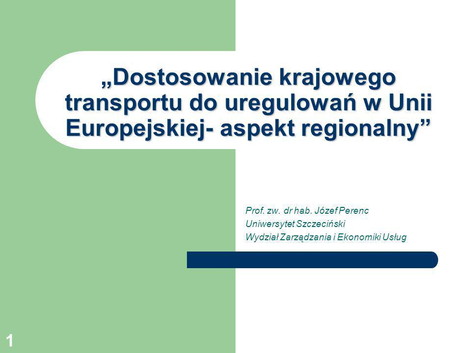 1 Dostosowanie krajowego transportu do uregulowań w Unii Europejskiej- aspekt regionalny Prof. zw. dr hab. Józef Perenc Uniwersytet Szczeciński Wydzia