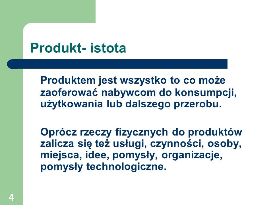 4 Produkt- istota Produktem jest wszystko to co może zaoferować nabywcom do konsumpcji, użytkowania lub dalszego przerobu. Oprócz rzeczy fizycznych do