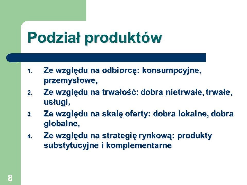 8 Podział produktów 1. Ze względu na odbiorcę: konsumpcyjne, przemysłowe, 2. Ze względu na trwałość: dobra nietrwałe, trwałe, usługi, 3. Ze względu na