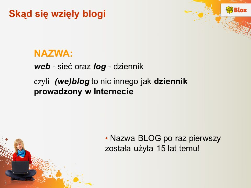 3 Skąd się wzięły blogi NAZWA: web - sieć oraz log - dziennik czyli (we)blog to nic innego jak dziennik prowadzony w Internecie Nazwa BLOG po raz pier