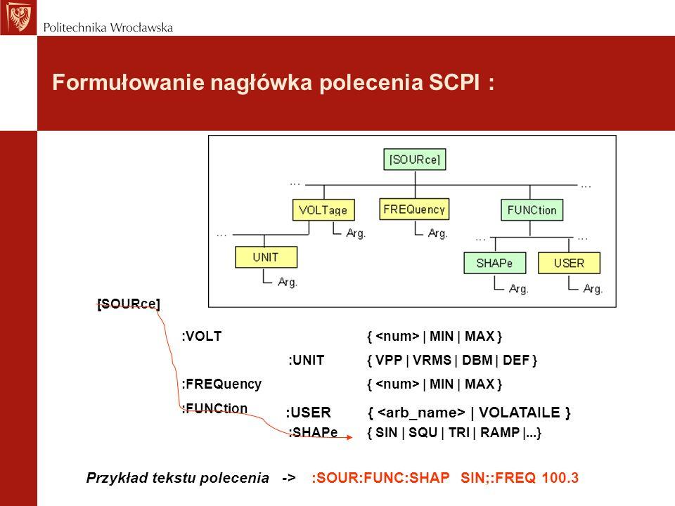 Formułowanie nagłówka polecenia SCPI : [SOURce] :VOLT{ | MIN | MAX } :UNIT{ VPP | VRMS | DBM | DEF } :FREQuency{ | MIN | MAX } :FUNCtion :SHAPe{ SIN |