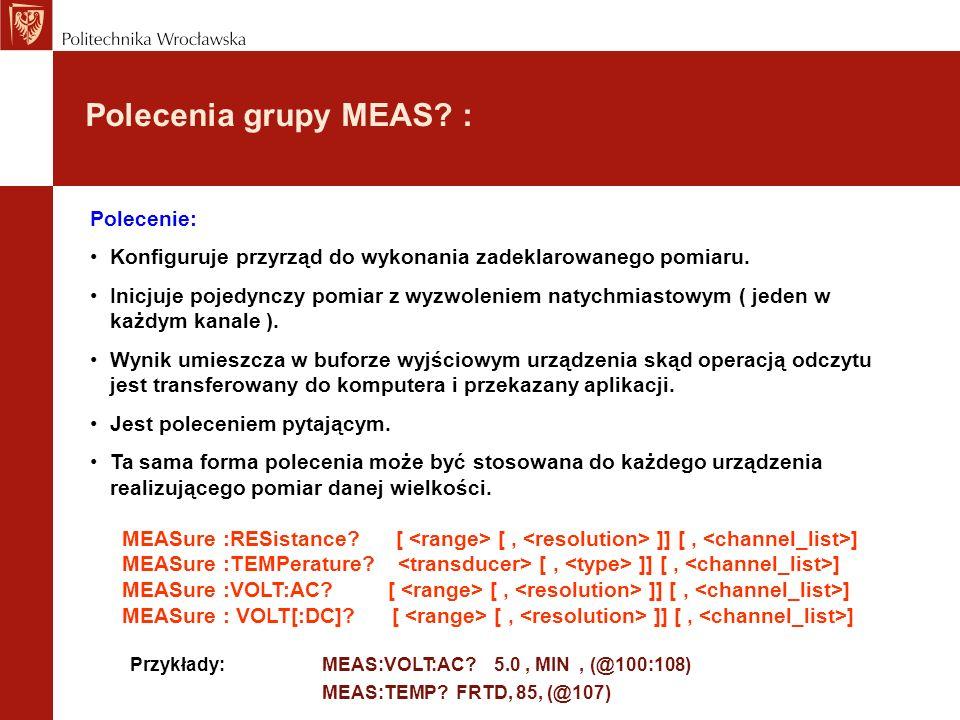 Polecenia grupy MEAS? : Polecenie: Konfiguruje przyrząd do wykonania zadeklarowanego pomiaru. Inicjuje pojedynczy pomiar z wyzwoleniem natychmiastowym