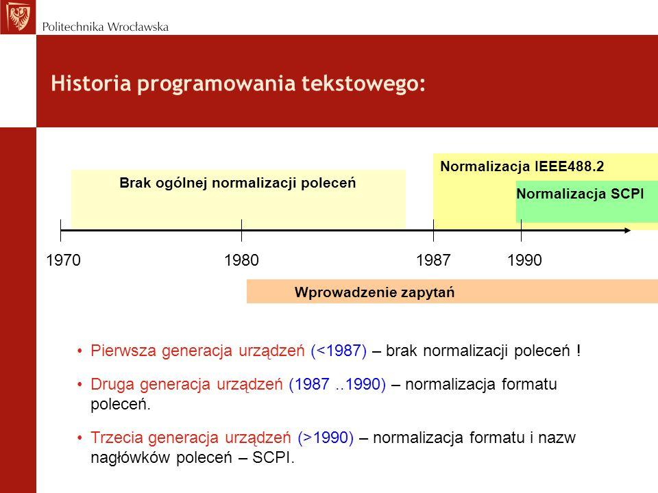 Historia programowania tekstowego: Brak ogólnej normalizacji poleceń Normalizacja IEEE488.2 Normalizacja SCPI 1970 1980 1987 1990 Wprowadzenie zapytań Pierwsza generacja urządzeń (<1987) – brak normalizacji poleceń .