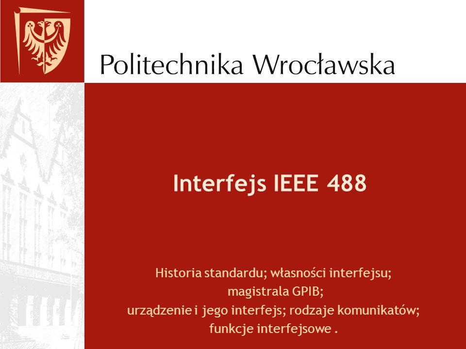 Interfejs IEEE 488 Historia standardu; własności interfejsu; magistrala GPIB; urządzenie i jego interfejs; rodzaje komunikatów; funkcje interfejsowe.