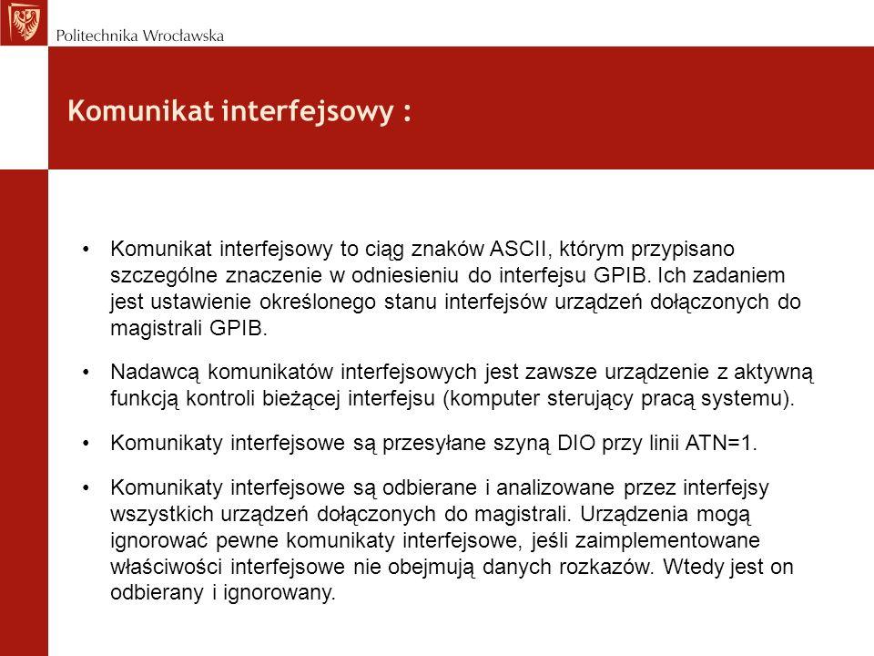 Komunikat interfejsowy : Komunikat interfejsowy to ciąg znaków ASCII, którym przypisano szczególne znaczenie w odniesieniu do interfejsu GPIB. Ich zad