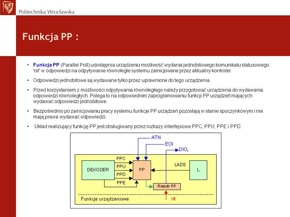 Funkcja PP : Funkcja PP (Parallel Poll) udostępnia urządzeniu możliwość wydania jednobitowego komunikatu statusowego 'ist' w odpowiedzi na odpytywanie