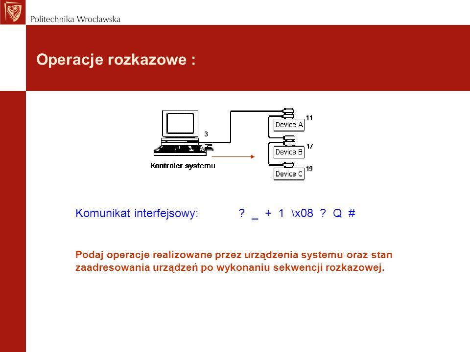Operacje rozkazowe : Komunikat interfejsowy: ? _ + 1 \x08 ? Q # Podaj operacje realizowane przez urządzenia systemu oraz stan zaadresowania urządzeń p