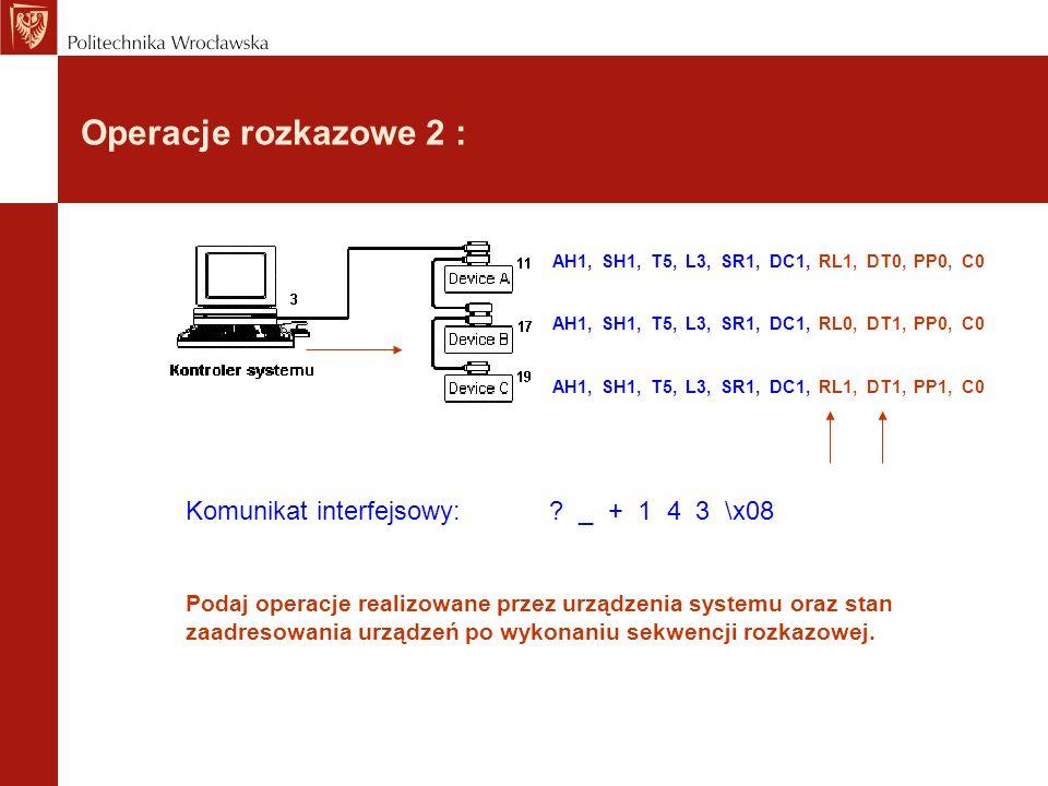 Operacje rozkazowe 2 : Komunikat interfejsowy: ? _ + 1 4 3 \x08 Podaj operacje realizowane przez urządzenia systemu oraz stan zaadresowania urządzeń p