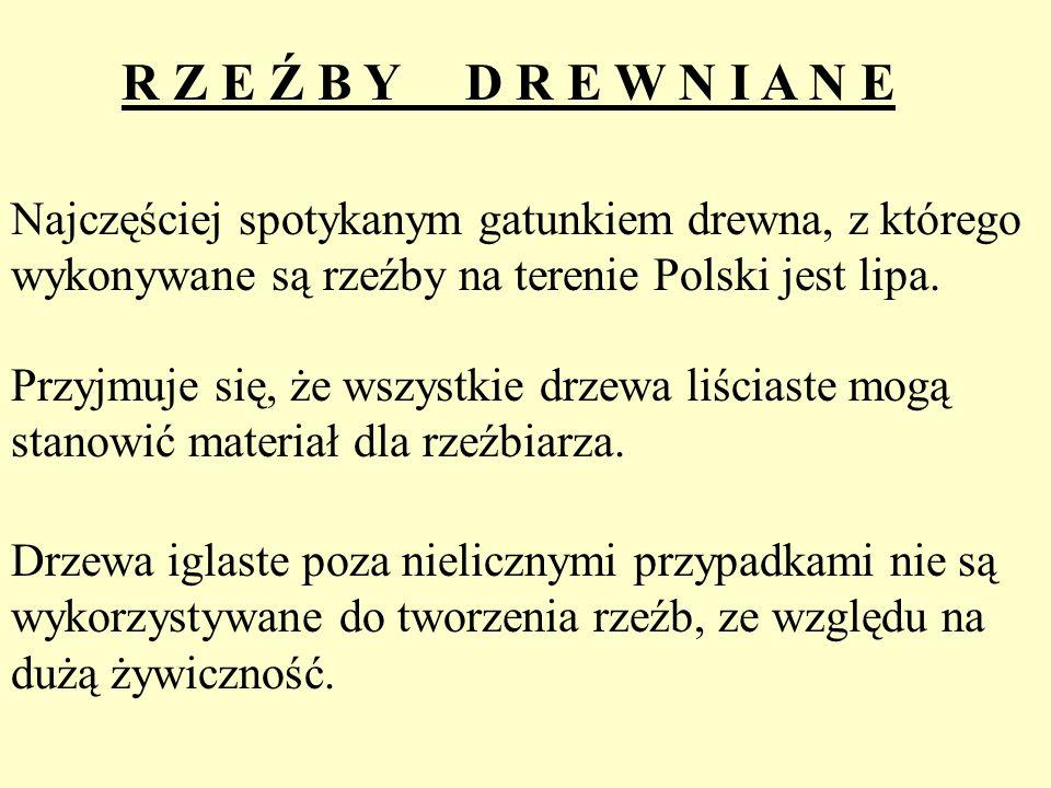 R Z E Ź B Y D R E W N I A N E Najczęściej spotykanym gatunkiem drewna, z którego wykonywane są rzeźby na terenie Polski jest lipa. Przyjmuje się, że w