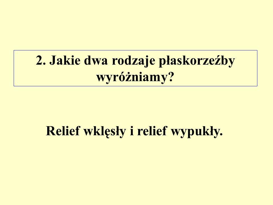 2. Jakie dwa rodzaje płaskorzeźby wyróżniamy? Relief wklęsły i relief wypukły.