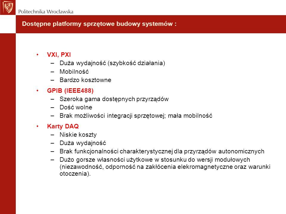 Dostępne platformy sprzętowe budowy systemów : VXI, PXI –Duża wydajność (szybkość działania) –Mobilność –Bardzo kosztowne GPIB (IEEE488) –Szeroka gama