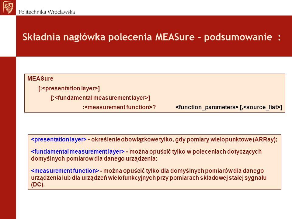 Składnia nagłówka polecenia MEASure - podsumowanie : MEASure [: ] : ? [, ] - określenie obowiązkowe tylko, gdy pomiary wielopunktowe (ARRay); - można