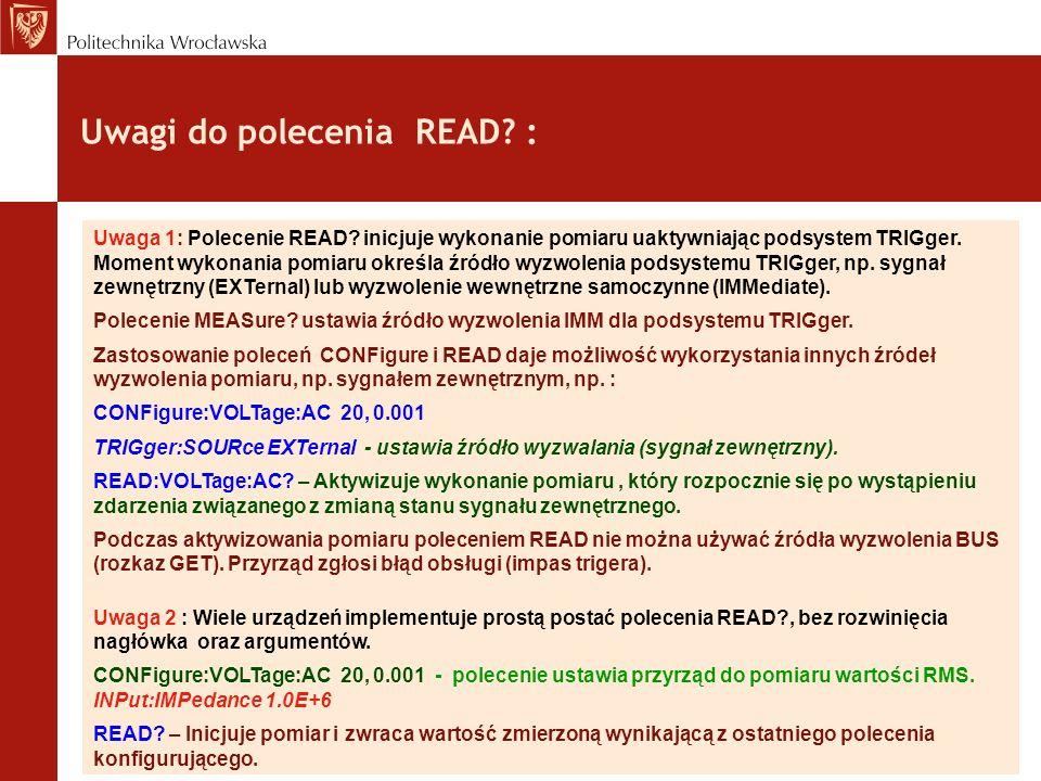 Uwagi do polecenia READ? : Uwaga 1: Polecenie READ? inicjuje wykonanie pomiaru uaktywniając podsystem TRIGger. Moment wykonania pomiaru określa źródło