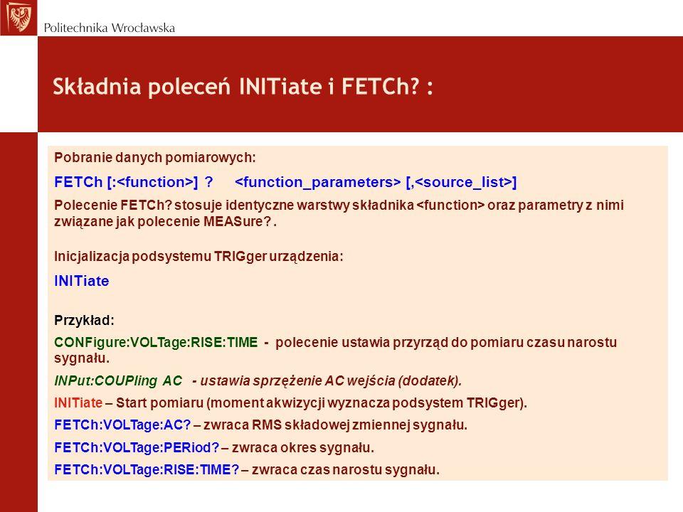 Składnia poleceń INITiate i FETCh? : Pobranie danych pomiarowych: FETCh [: ] ? [, ] Polecenie FETCh? stosuje identyczne warstwy składnika oraz paramet