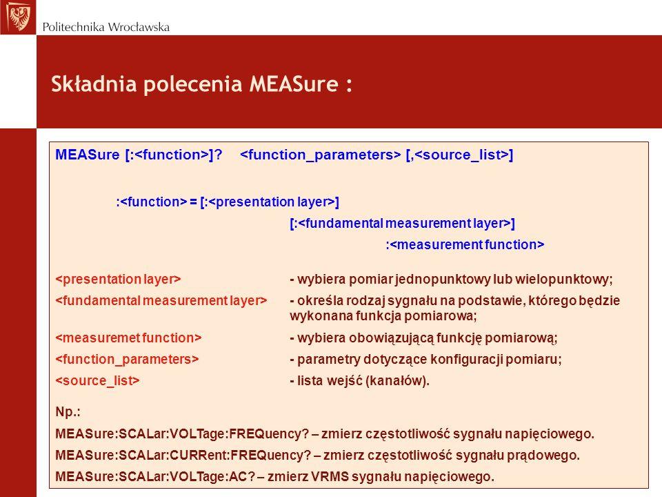 Składnia polecenia MEASure : MEASure [: ]? [, ] : = [: ] [: ] : - wybiera pomiar jednopunktowy lub wielopunktowy; - określa rodzaj sygnału na podstawi