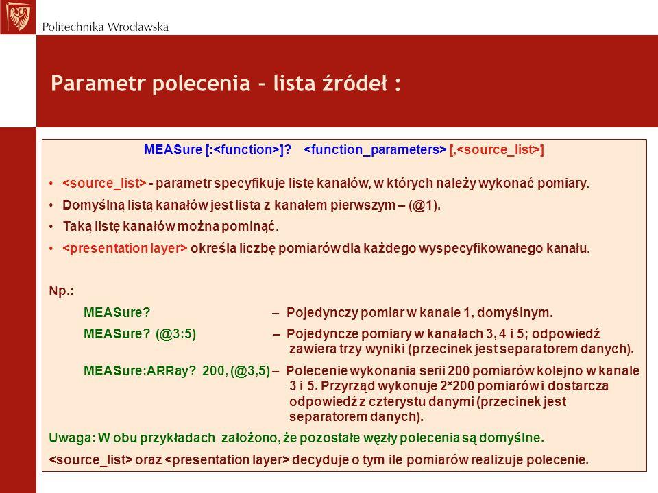Parametr polecenia – lista źródeł : MEASure [: ]? [, ] - parametr specyfikuje listę kanałów, w których należy wykonać pomiary. Domyślną listą kanałów