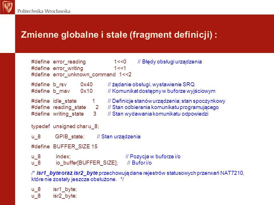 Start i inicjalizacja (cz.1): void main() { initialize_device(); do{ /* all non-GPIB device code goes in this loop */ }while(1); } /* Inicjalizacja mikrokontrolera i NAT7210 */ void initialize_device(void) { initialize_microcontroller(); /* Inicjalizacja podstawowych zmiennych przed aktywizacją łącza GPIB urządzenia */ index = 0; GPIB_state = idle_state; initialize_NAT7210(); asm( cli ); // Zerowanie flagi przerwania }