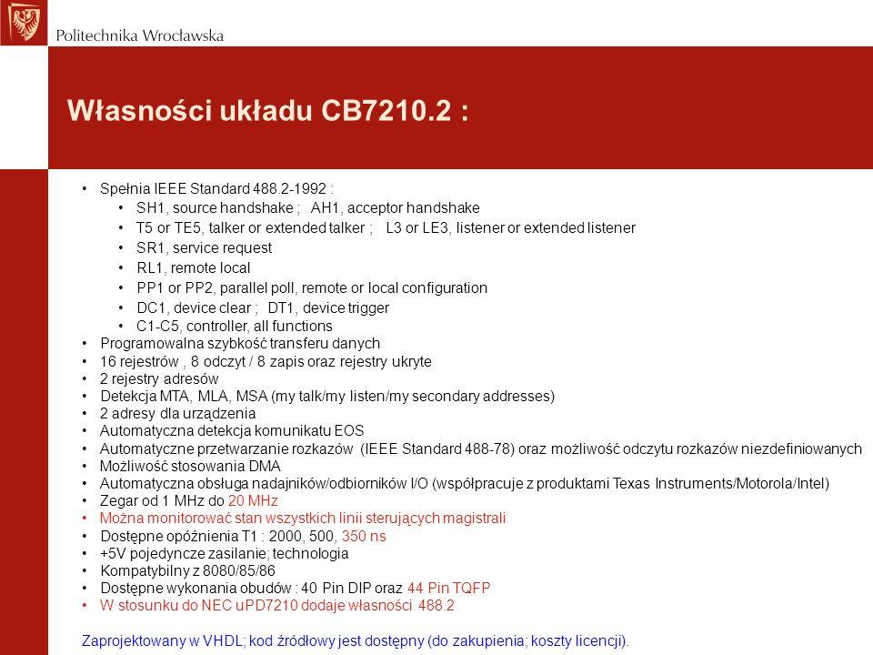 Własności układu CB7210.2 : Spełnia IEEE Standard 488.2-1992 : SH1, source handshake ; AH1, acceptor handshake T5 or TE5, talker or extended talker ; L3 or LE3, listener or extended listener SR1, service request RL1, remote local PP1 or PP2, parallel poll, remote or local configuration DC1, device clear ; DT1, device trigger C1-C5, controller, all functions Programowalna szybkość transferu danych 16 rejestrów, 8 odczyt / 8 zapis oraz rejestry ukryte 2 rejestry adresów Detekcja MTA, MLA, MSA (my talk/my listen/my secondary addresses) 2 adresy dla urządzenia Automatyczna detekcja komunikatu EOS Automatyczne przetwarzanie rozkazów (IEEE Standard 488-78) oraz możliwość odczytu rozkazów niezdefiniowanych Możliwość stosowania DMA Automatyczna obsługa nadajników/odbiorników I/O (współpracuje z produktami Texas Instruments/Motorola/Intel) Zegar od 1 MHz do 20 MHz Można monitorować stan wszystkich linii sterujących magistrali Dostępne opóźnienia T1 : 2000, 500, 350 ns +5V pojedyncze zasilanie; technologia Kompatybilny z 8080/85/86 Dostępne wykonania obudów : 40 Pin DIP oraz 44 Pin TQFP W stosunku do NEC uPD7210 dodaje własności 488.2 Zaprojektowany w VHDL; kod źródłowy jest dostępny (do zakupienia; koszty licencji).