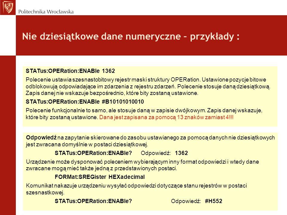 Nie dziesiątkowe dane numeryczne – przykłady : STATus:OPERation:ENABle 1362 Polecenie ustawia szesnastobitowy rejestr maski struktury OPERation. Ustaw