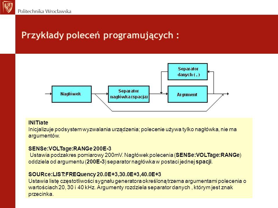 Przykłady poleceń programujących : INITiate Inicjalizuje podsystem wyzwalania urządzenia; polecenie używa tylko nagłówka, nie ma argumentów. SENSe:VOL