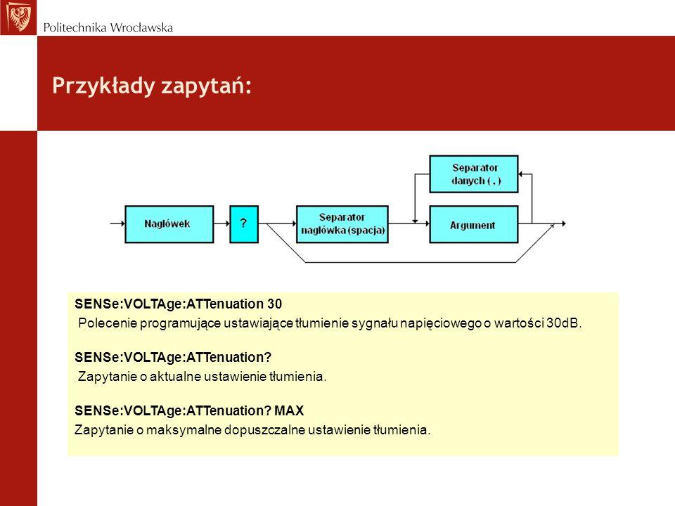 Przykłady zapytań: SENSe:VOLTAge:ATTenuation 30 Polecenie programujące ustawiające tłumienie sygnału napięciowego o wartości 30dB. SENSe:VOLTAge:ATTen