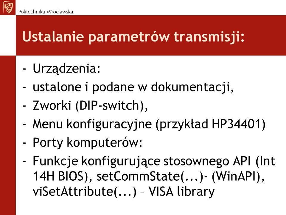 Ustalanie parametrów transmisji: -Urządzenia: -ustalone i podane w dokumentacji, -Zworki (DIP-switch), -Menu konfiguracyjne (przykład HP34401) -Porty komputerów: -Funkcje konfigurujące stosownego API (Int 14H BIOS), setCommState(...)- (WinAPI), viSetAttribute(...) – VISA library