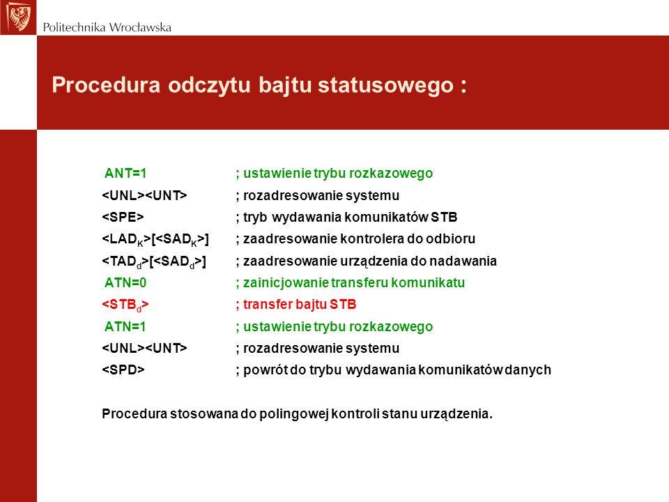 Procedura odczytu bajtu statusowego : ANT=1; ustawienie trybu rozkazowego ; rozadresowanie systemu ; tryb wydawania komunikatów STB [ ]; zaadresowanie kontrolera do odbioru [ ]; zaadresowanie urządzenia do nadawania ATN=0; zainicjowanie transferu komunikatu ; transfer bajtu STB ATN=1; ustawienie trybu rozkazowego ; rozadresowanie systemu ; powrót do trybu wydawania komunikatów danych Procedura stosowana do polingowej kontroli stanu urządzenia.
