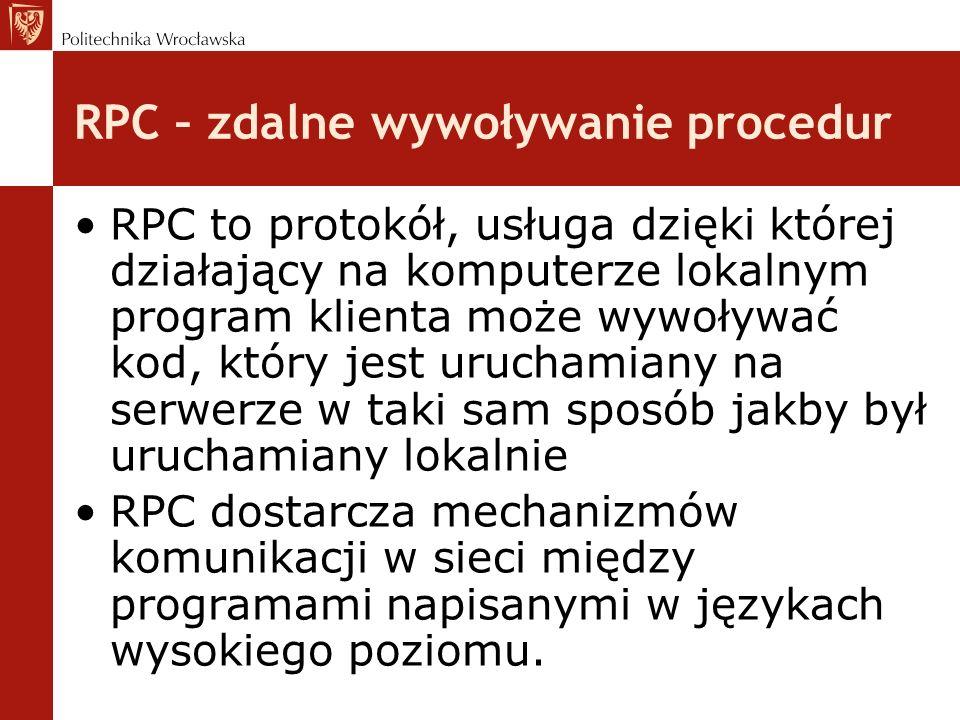 RPC – zdalne wywoływanie procedur RPC to protokół, usługa dzięki której działający na komputerze lokalnym program klienta może wywoływać kod, który jest uruchamiany na serwerze w taki sam sposób jakby był uruchamiany lokalnie RPC dostarcza mechanizmów komunikacji w sieci między programami napisanymi w językach wysokiego poziomu.