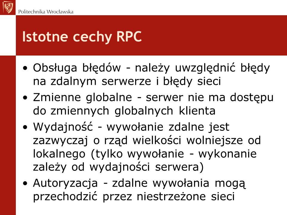 Istotne cechy RPC Obsługa błędów - należy uwzględnić błędy na zdalnym serwerze i błędy sieci Zmienne globalne - serwer nie ma dostępu do zmiennych globalnych klienta Wydajność - wywołanie zdalne jest zazwyczaj o rząd wielkości wolniejsze od lokalnego (tylko wywołanie - wykonanie zależy od wydajności serwera) Autoryzacja - zdalne wywołania mogą przechodzić przez niestrzeżone sieci