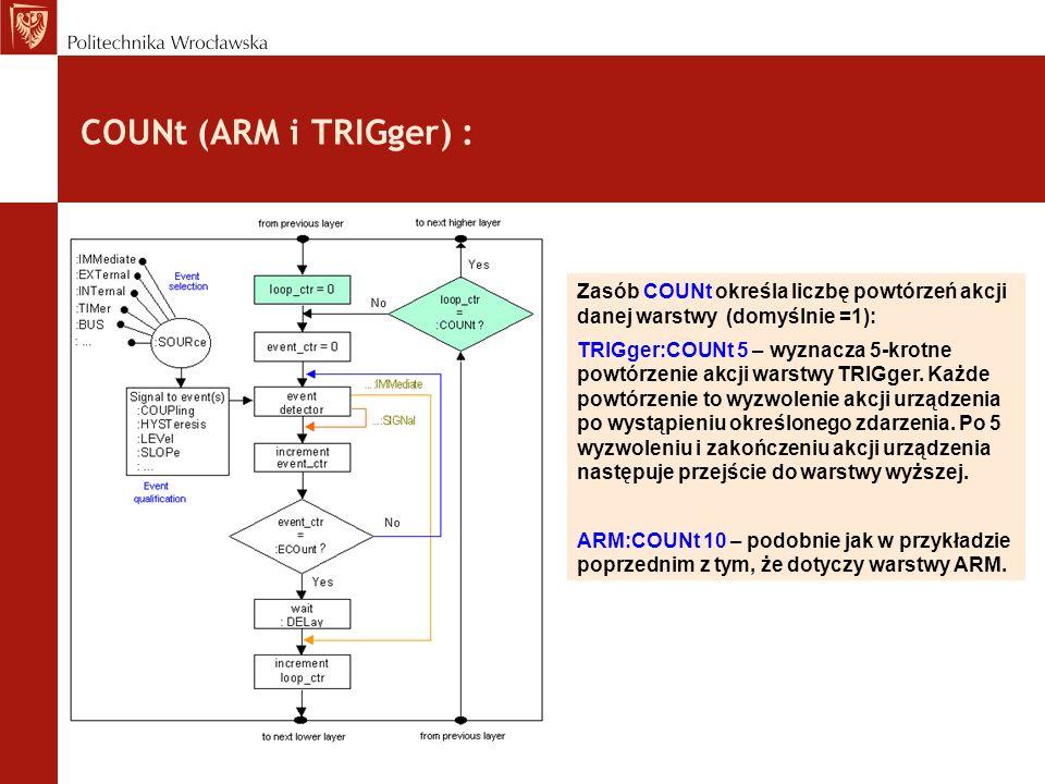 COUNt (ARM i TRIGger) : Zasób COUNt określa liczbę powtórzeń akcji danej warstwy (domyślnie =1): TRIGger:COUNt 5 – wyznacza 5-krotne powtórzenie akcji