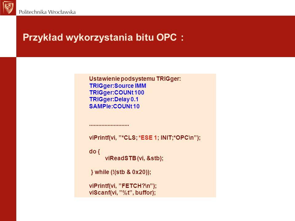 Przykład wykorzystania bitu OPC : Ustawienie podsystemu TRIGger: TRIGger:Source IMM TRIGger:COUNt 100 TRIGger:Delay 0.1 SAMPle:COUNt 10..........................