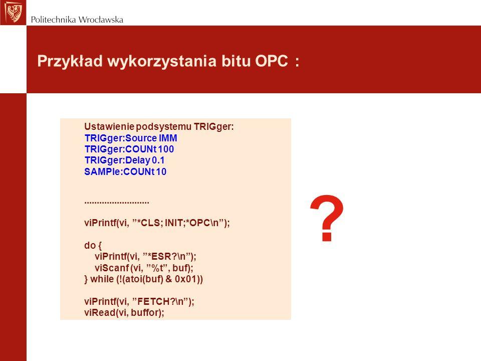 Przykład wykorzystania bitu OPC : Ustawienie podsystemu TRIGger: TRIGger:Source IMM TRIGger:COUNt 100 TRIGger:Delay 0.1 SAMPle:COUNt 10...............