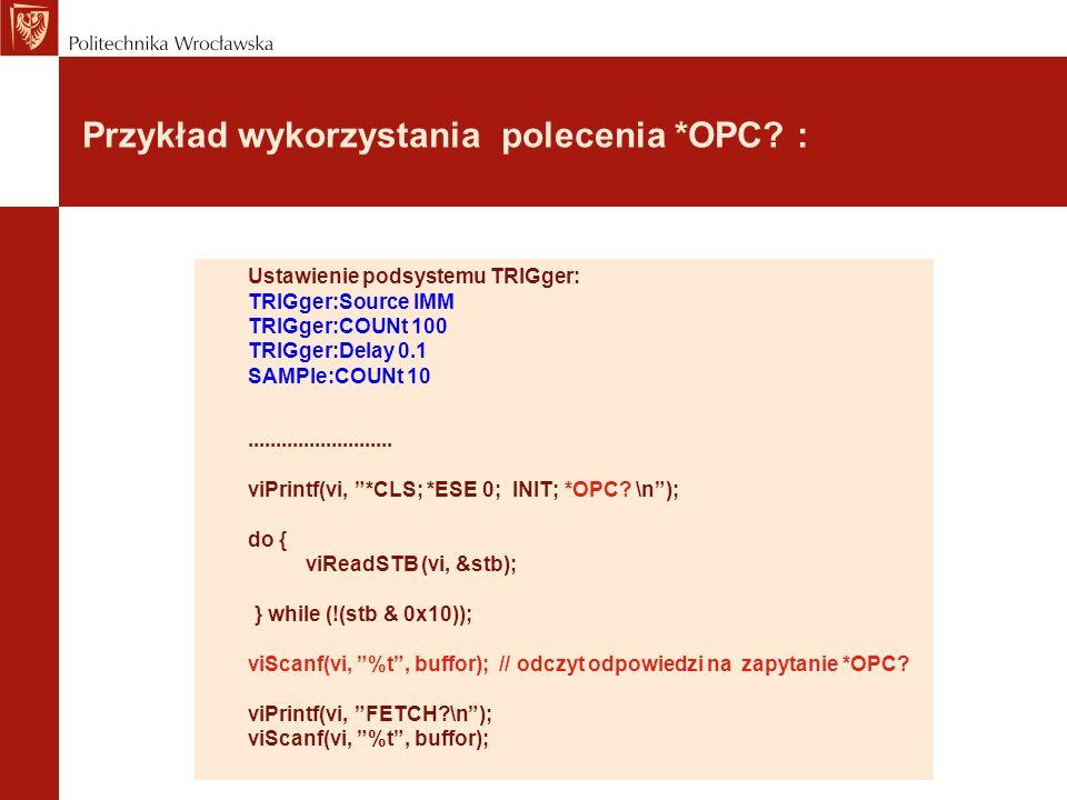 Przykład wykorzystania polecenia *OPC? : Ustawienie podsystemu TRIGger: TRIGger:Source IMM TRIGger:COUNt 100 TRIGger:Delay 0.1 SAMPle:COUNt 10........