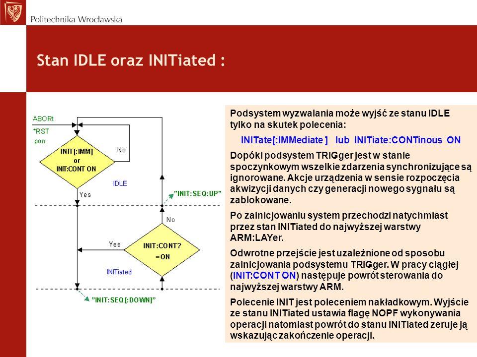 Stan IDLE oraz INITiated : Podsystem wyzwalania może wyjść ze stanu IDLE tylko na skutek polecenia: INITate[:IMMediate ] lub INITiate:CONTinous ON Dop