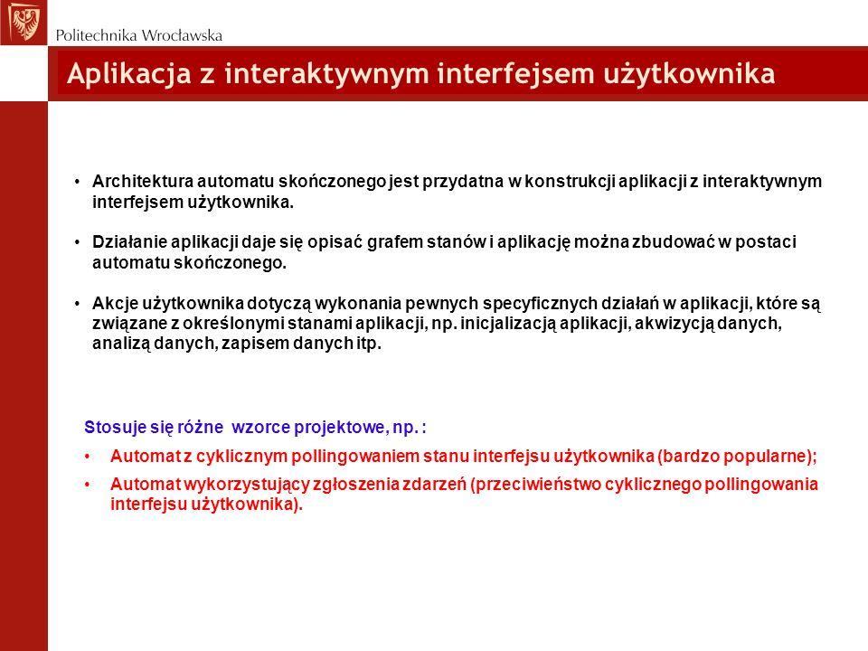 Aplikacja z interaktywnym interfejsem użytkownika Architektura automatu skończonego jest przydatna w konstrukcji aplikacji z interaktywnym interfejsem