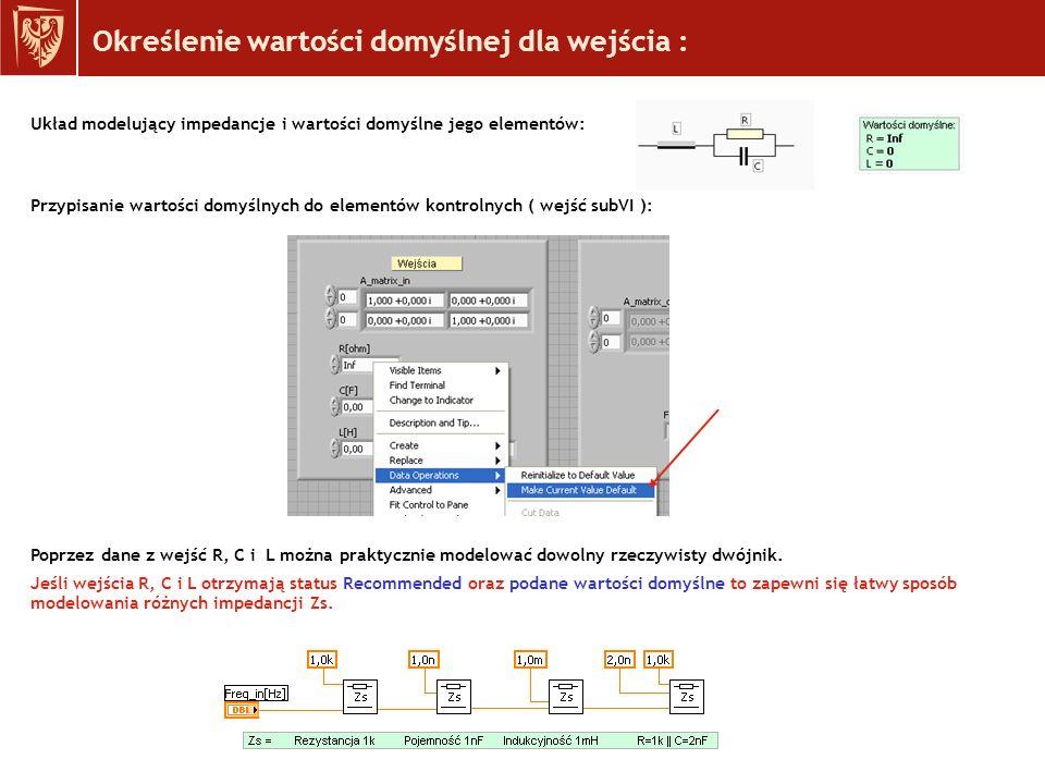 Określenie wartości domyślnej dla wejścia : Układ modelujący impedancje i wartości domyślne jego elementów: Przypisanie wartości domyślnych do elementów kontrolnych ( wejść subVI ): Poprzez dane z wejść R, C i L można praktycznie modelować dowolny rzeczywisty dwójnik.
