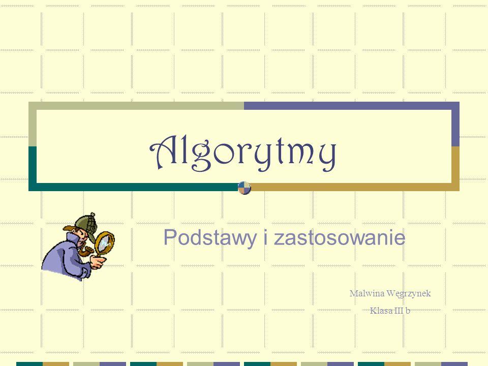 Algorytmy Podstawy i zastosowanie Malwina Węgrzynek Klasa III b