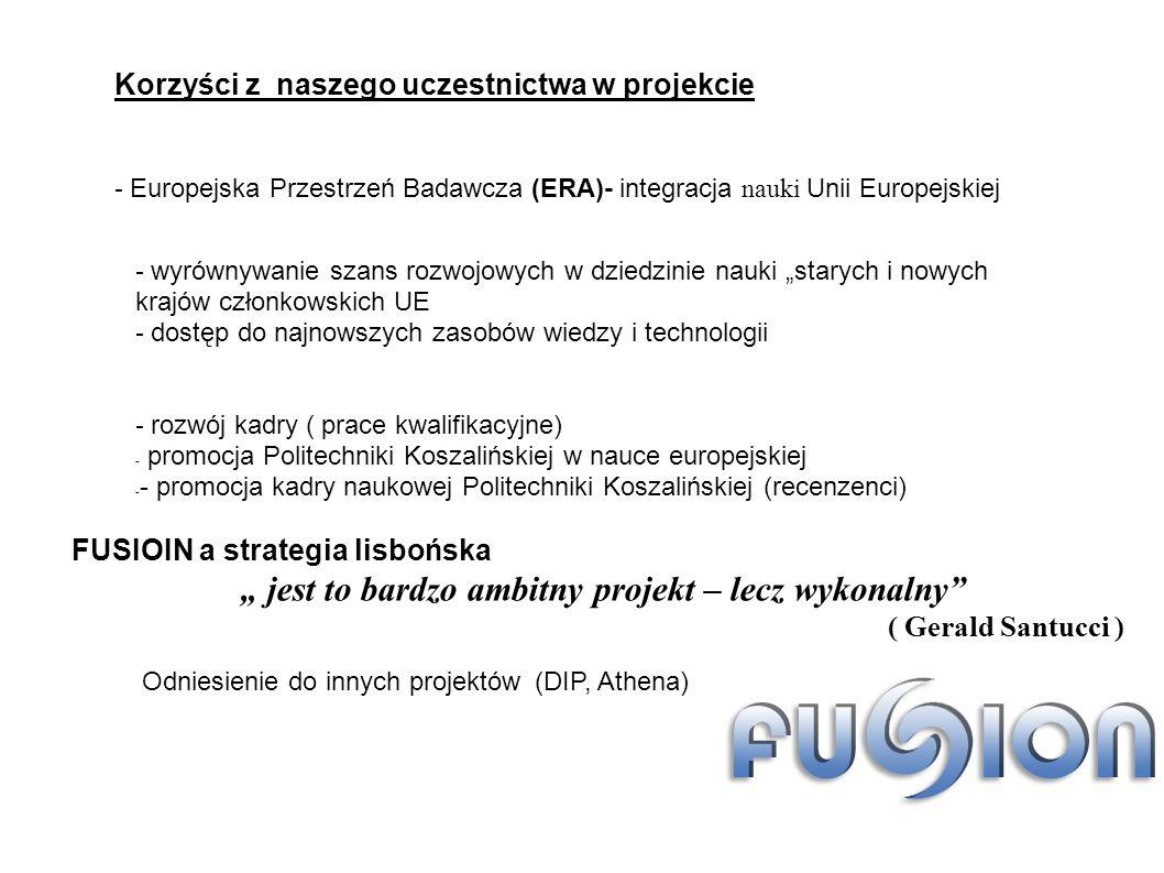 - Europejska Przestrzeń Badawcza (ERA)- integracja nauki Unii Europejskiej Korzyści z naszego uczestnictwa w projekcie - wyrównywanie szans rozwojowych w dziedzinie nauki starych i nowych krajów członkowskich UE - dostęp do najnowszych zasobów wiedzy i technologii - rozwój kadry ( prace kwalifikacyjne) - promocja Politechniki Koszalińskiej w nauce europejskiej - - promocja kadry naukowej Politechniki Koszalińskiej (recenzenci) Odniesienie do innych projektów (DIP, Athena) FUSIOIN a strategia lisbońska jest to bardzo ambitny projekt – lecz wykonalny ( Gerald Santucci )