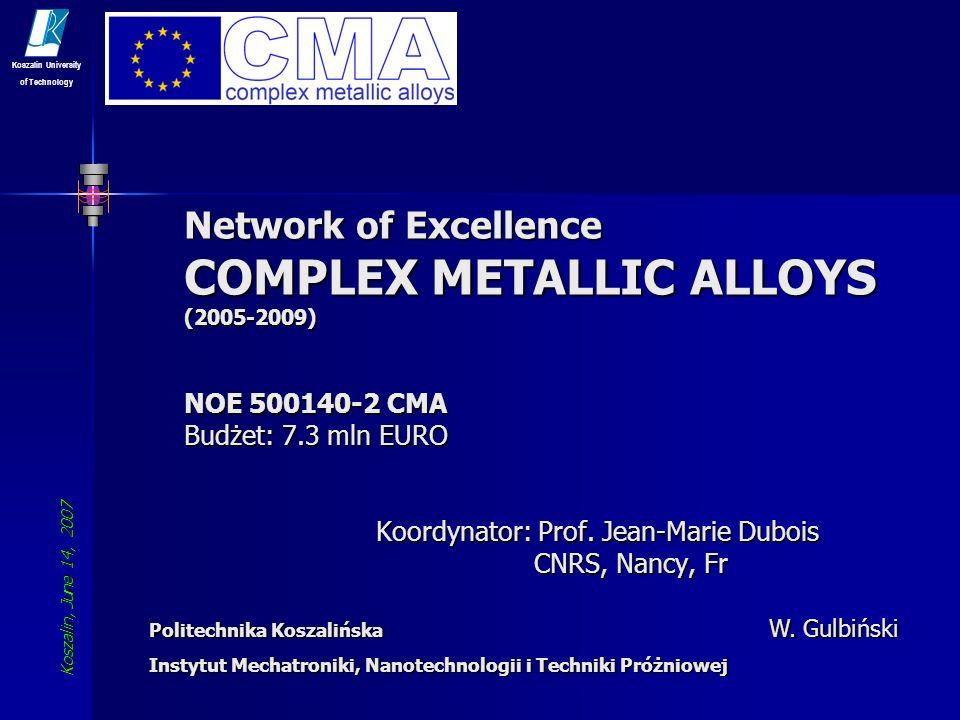 Koszalin, June 14, 2007 Koszalin University of Technology 2 Cel i zadania Integracja wiodących europejskich ośrodków badawczych wokół tematyki wieloskładnikowych stopów metali Integracja wiodących europejskich ośrodków badawczych wokół tematyki wieloskładnikowych stopów metali (Joint Program of Integration) Zakrojone na szeroką skalę badania syntezy, krystalizacji, struktury oraz właściwości fizycznych wieloskładnikowych faz międzymetalicznych Zakrojone na szeroką skalę badania syntezy, krystalizacji, struktury oraz właściwości fizycznych wieloskładnikowych faz międzymetalicznych (Joint Program of Research) Działania na rzecz upowszechniania wiedzy o CMA i praktycznego wykorzystania często unikalnych właściwości tych stopów Działania na rzecz upowszechniania wiedzy o CMA i praktycznego wykorzystania często unikalnych właściwości tych stopów (Joint Program of Dissemination)