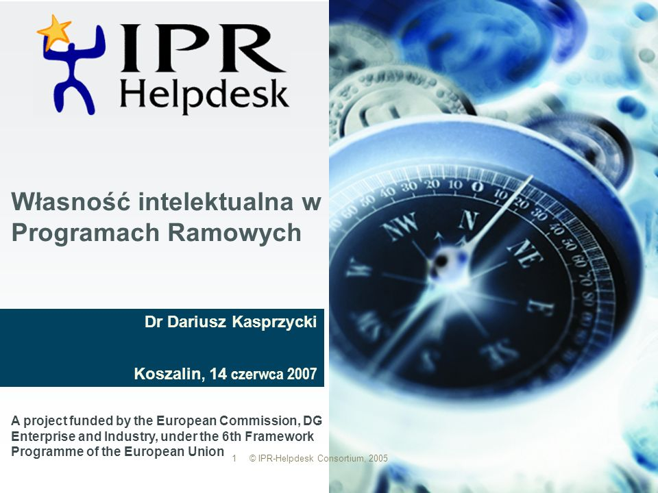 Własność intelektualna w Programach Ramowych A project funded by the European Commission, DG Enterprise and Industry, under the 6th Framework Programme of the European Union 1 © IPR-Helpdesk Consortium, 2005 Dr Dariusz Kasprzycki Koszalin, 14 czerwca 2007