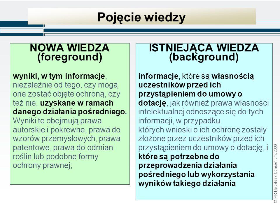 © IPR-Helpdesk Consortium, 2006 Pojęcie wiedzy NOWA WIEDZA (foreground) wyniki, w tym informacje, niezależnie od tego, czy mogą one zostać objęte ochroną, czy też nie, uzyskane w ramach danego działania pośredniego.