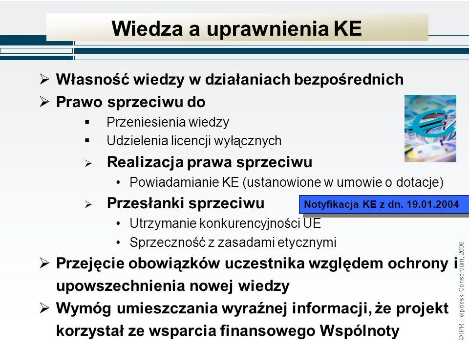 © IPR-Helpdesk Consortium, 2006 Wiedza a uprawnienia KE Własność wiedzy w działaniach bezpośrednich Prawo sprzeciwu do Przeniesienia wiedzy Udzielenia licencji wyłącznych Realizacja prawa sprzeciwu Powiadamianie KE (ustanowione w umowie o dotacje) Przesłanki sprzeciwu Utrzymanie konkurencyjności UE Sprzeczność z zasadami etycznymi Przejęcie obowiązków uczestnika względem ochrony i upowszechnienia nowej wiedzy Wymóg umieszczania wyraźnej informacji, że projekt korzystał ze wsparcia finansowego Wspólnoty Notyfikacja KE z dn.