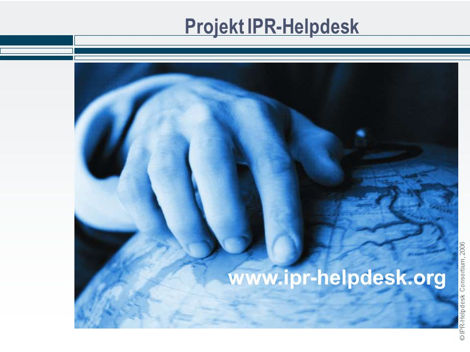 © IPR-Helpdesk Consortium, 2006 Projekt IPR-Helpdesk www.ipr-helpdesk.org