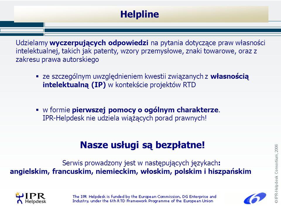 © IPR-Helpdesk Consortium, 2006 Helpline Udzielamy wyczerpujących odpowiedzi na pytania dotyczące praw własności intelektualnej, takich jak patenty, wzory przemysłowe, znaki towarowe, oraz z zakresu prawa autorskiego ze szczególnym uwzględnieniem kwestii związanych z własnością intelektualną (IP) w kontekście projektów RTD w formie pierwszej pomocy o ogólnym charakterze.